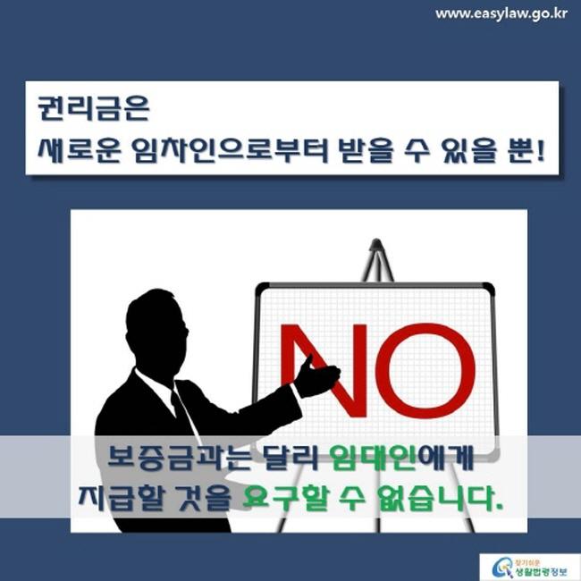 www.easylaw.go.kr 권리금은 새로운 임차인으로부터 받을 수 있을 뿐! 보증금과는 달리 임대인에게 지급할 것을 요구할 수 없습니다. 찾기 쉬운 생활법령정보 로고